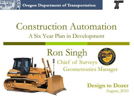 Construction Automation A Six Year Plan in Development Ron Singh Chief of Surveys Geometronics Manager Design to Dozer August, 2010.