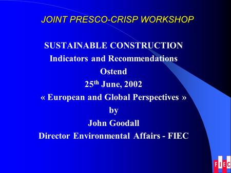 JOINT PRESCO-CRISP WORKSHOP SUSTAINABLE CONSTRUCTION Indicators and Recommendations Ostend 25 th June, 2002 « European and Global Perspectives » by John.