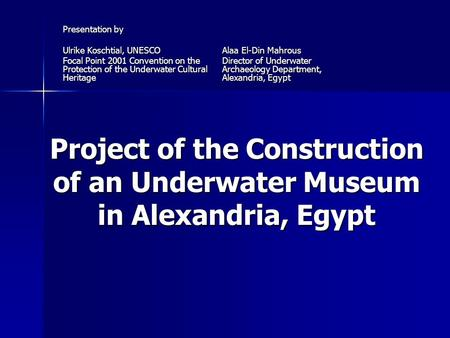Project of the Construction of an Underwater Museum in Alexandria, Egypt Presentation by Ulrike Koschtial, UNESCO Focal Point 2001 Convention on the Protection.