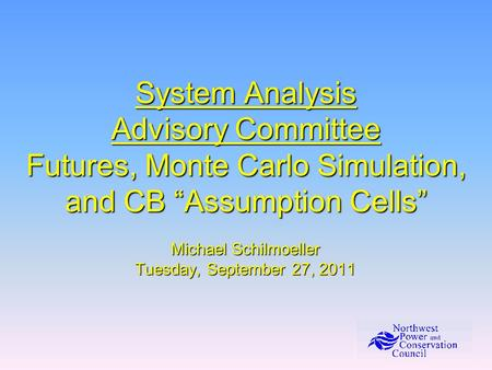 System Analysis Advisory Committee Futures, Monte Carlo Simulation, and CB Assumption Cells Michael Schilmoeller Tuesday, September 27, 2011.