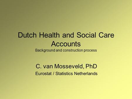 Dutch Health and Social Care Accounts Background and construction process C. van Mosseveld, PhD Eurostat / Statistics Netherlands.