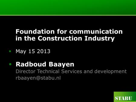 Foundation for communication in the Construction Industry May 15 2013 Radboud Baayen Director Technical Services and development