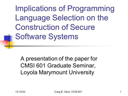 12/13/04Craig E. Ward, CMSI 6011 Implications of Programming Language Selection on the Construction of Secure Software Systems A presentation of the paper.