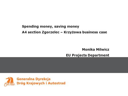 Spending money, saving money A4 section Zgorzelec – Krzyżowa business case Monika Milwicz EU Projects Department.