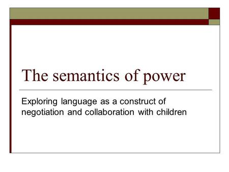 The semantics of power Exploring language as a construct of negotiation and collaboration with children.