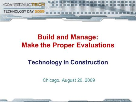 Build and Manage: Make the Proper Evaluations Technology in Construction Chicago. August 20, 2009.