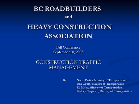 BC ROADBUILDERS and HEAVY CONSTRUCTION ASSOCIATION Fall Conference September 20, 2005 CONSTRUCTION TRAFFIC MANAGEMENT By:Norm Parkes, Ministry of Transportation.