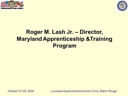 Roger M. Lash Jr. – Director, Maryland Apprenticeship &Training Program October 27-29, 2009Louisiana Apprenticeship Action Clinic, Baton Rouge.