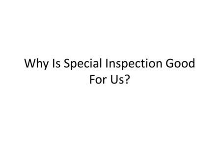 1 Why Is Special Inspection Good For Us?. 2 Brief history of testing and Special Inspection Notable past failures Notable present-day failures Less dramatic,