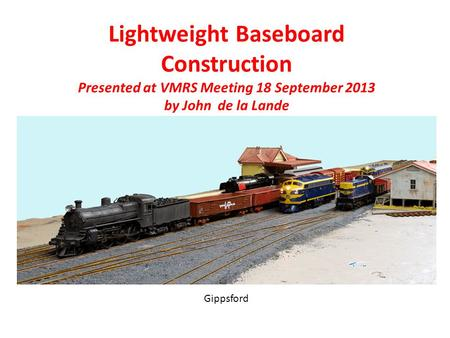 Lightweight Baseboard Construction Presented at VMRS Meeting 18 September 2013 by John de la Lande Photo Gippsford.