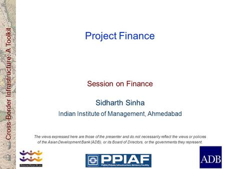 Cross-Border Infrastructure: A Toolkit Project Finance Session on Finance Sidharth Sinha Indian Institute of Management, Ahmedabad The views expressed.