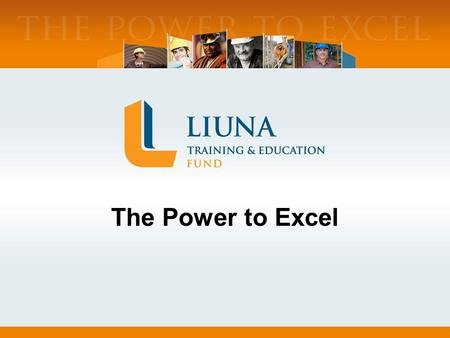 The Power to Excel. LIUNA Training Joint Labor-Management Training Trust Fund – Established 1969 Training Arm of LIUNA Services 70+ Affiliated Training.