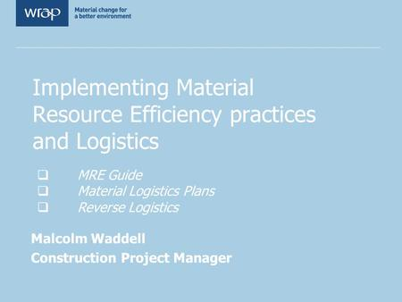 Implementing Material Resource Efficiency practices and Logistics Malcolm Waddell Construction Project Manager MRE Guide Material Logistics Plans Reverse.