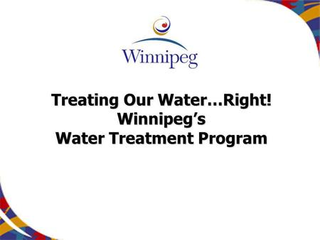 Treating Our Water…Right! Winnipegs Water Treatment Program.