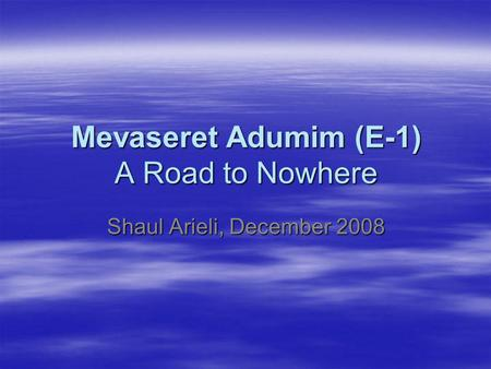 Mevaseret Adumim (E-1) A Road to Nowhere Shaul Arieli, December 2008.