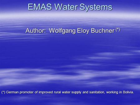 EMAS Water Systems Author: Wolfgang Eloy Buchner (*) (*) German promoter of improved rural water supply and sanitation, working in Bolivia.