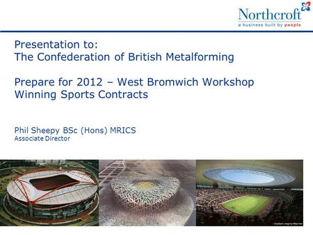 Presentation to: The Confederation of British Metalforming Prepare for 2012 – West Bromwich Workshop Winning Sports Contracts Phil Sheepy BSc (Hons) MRICS.