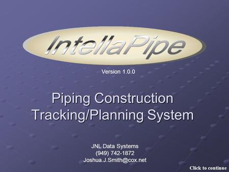 Version 1.0.0 Piping Construction Tracking/Planning System JNL Data Systems (949) 742-1872 Click to continue.