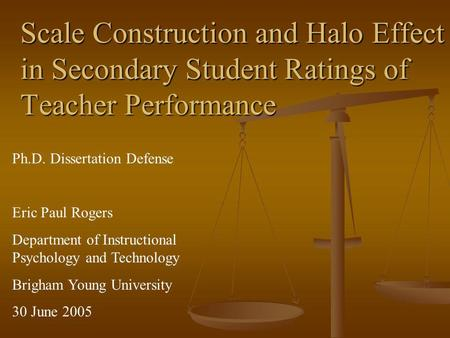 Scale Construction and Halo Effect in Secondary Student Ratings of Teacher Performance Ph.D. Dissertation Defense Eric Paul Rogers Department of Instructional.