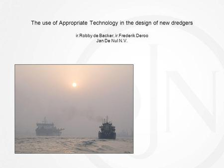 The use of Appropriate Technology in the design of new dredgers ir.Robby de Backer, ir.Frederik Deroo Jan De Nul N.V.