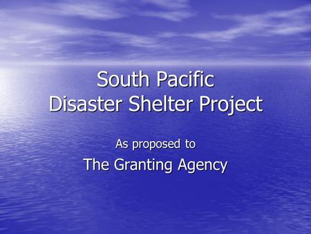 South Pacific Disaster Shelter Project As proposed to The Granting Agency.