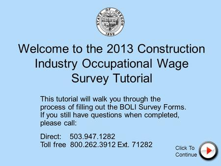 Welcome to the 2013 Construction Industry Occupational Wage Survey Tutorial This tutorial will walk you through the process of filling out the BOLI Survey.