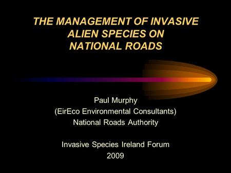 THE MANAGEMENT OF INVASIVE ALIEN SPECIES ON NATIONAL ROADS Paul Murphy (EirEco Environmental Consultants) National Roads Authority Invasive Species Ireland.