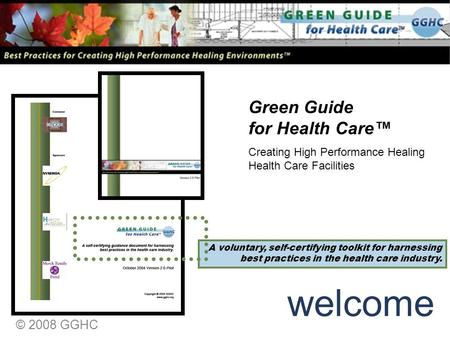 © 2008 GGHC welcome A voluntary, self-certifying toolkit for harnessing best practices in the health care industry. Creating High Performance Healing Health.