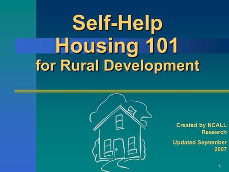1 Self-Help Housing 101 for Rural Development Created by NCALL Research Updated September 2007.