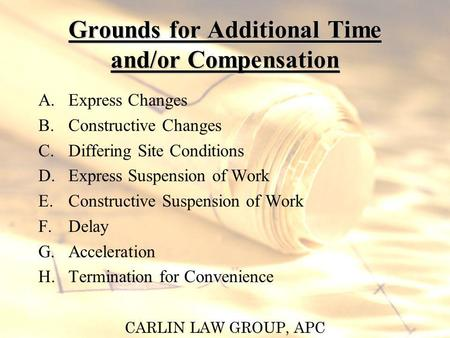CARLIN LAW GROUP, APC Grounds for Additional Time and/or Compensation A.Express Changes B.Constructive Changes C.Differing Site Conditions D.Express Suspension.