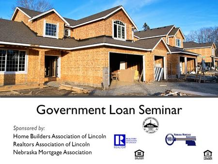 Government Loan Seminar Sponsored by: Home Builders Association of Lincoln Realtors Association of Lincoln Nebraska Mortgage Association.