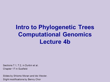 . Intro to Phylogenetic Trees Computational Genomics Lecture 4b Sections 7.1, 7.2, in Durbin et al. Chapter 17 in Gusfield Slides by Shlomo Moran and Ido.