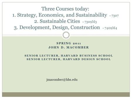 SPRING 2011 JOHN D. MACOMBER SENIOR LECTURER, HARVARD BUSINESS SCHOOL SENIOR LECTURER, HARVARD DESIGN SCHOOL Three Courses today: 1. Strategy, Economics,