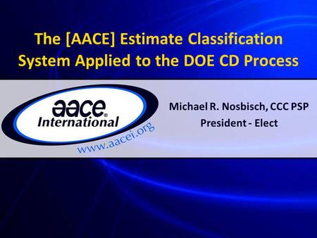 The [AACE] Estimate Classification System Applied to the DOE CD Process Michael R. Nosbisch, CCC PSP President - Elect.