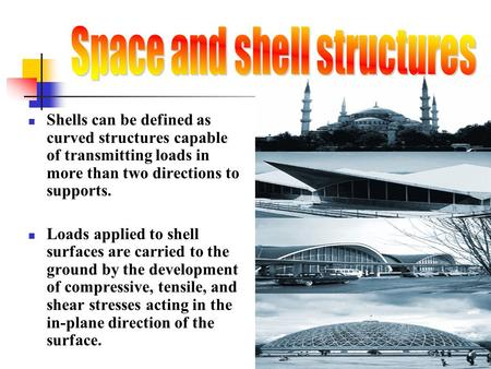 Shells can be defined as curved structures capable of transmitting loads in more than two directions to supports. Loads applied to shell surfaces are carried.