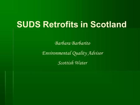 SUDS Retrofits in Scotland Barbara Barbarito Environmental Quality Advisor Scottish Water.