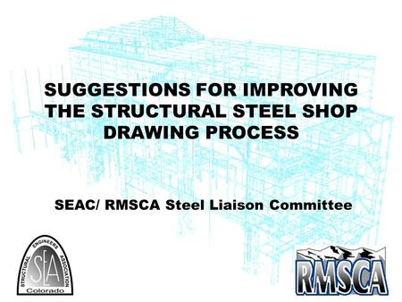 SEAC/ RMSCA Steel Liaison Committee SUGGESTIONS FOR IMPROVING THE STRUCTURAL STEEL SHOP DRAWING PROCESS.