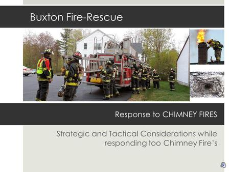 Response to CHIMNEY FIRES Strategic and Tactical Considerations while responding too Chimney Fires Buxton Fire-Rescue.