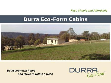 Durra Eco-Form Cabins Build your own home and move in within a week Fast, Simple and Affordable.