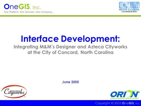 Interface Development: Integrating M&Ms Designer and Azteca Cityworks at the City of Concord, North Carolina June 2005 Copyright © 2005 O ne GIS, Inc.