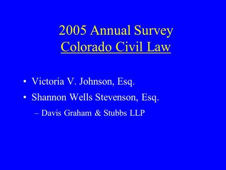 2005 Annual Survey Colorado Civil Law Victoria V. Johnson, Esq. Shannon Wells Stevenson, Esq. –Davis Graham & Stubbs LLP.