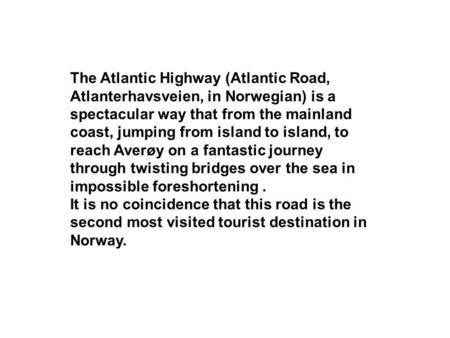 The Atlantic Highway (Atlantic Road, Atlanterhavsveien, in Norwegian) is a spectacular way that from the mainland coast, jumping from island to island,