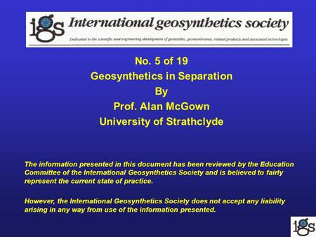 No. 5 of 19 Geosynthetics in Separation By Prof. Alan McGown University of Strathclyde The information presented in this document has been reviewed by.