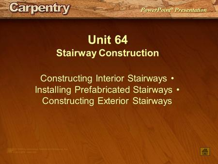 PowerPoint ® Presentation Unit 64 Stairway Construction Constructing Interior Stairways Installing Prefabricated Stairways Constructing Exterior Stairways.