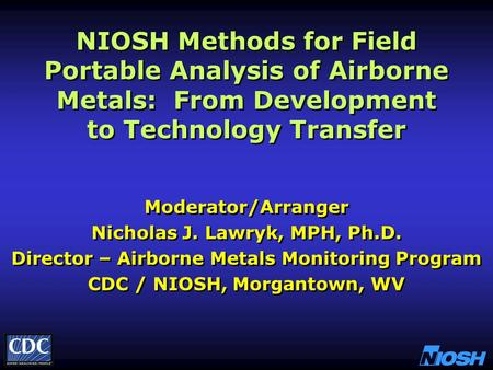 NIOSH Methods for Field Portable Analysis of Airborne Metals: From Development to Technology Transfer Moderator/Arranger Nicholas J. Lawryk, MPH, Ph.D.