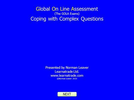 Global On Line Assessment (The GOLA Exams) Coping with Complex Questions Presented by Norman Leaver Learnatrade Ltd. www.learnatrade.com ©Norman Leaver.
