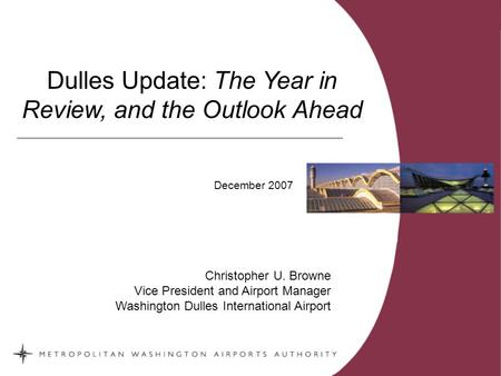 -0- Dulles Update: The Year in Review, and the Outlook Ahead Christopher U. Browne Vice President and Airport Manager Washington Dulles International Airport.