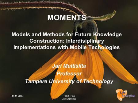 19.11.2002TTKK, Pori Jari Multisilta MOMENTS Models and Methods for Future Knowledge Construction: Interdisiplinary Implementations with Mobile Techologies.