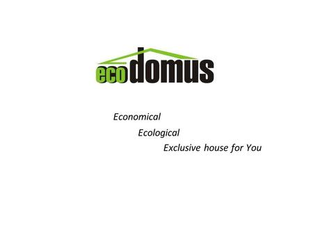 Economical Ecological Exclusive house for You. www.ecodomus.lt Recession of global economy already changed construction market Optimizing human resources.