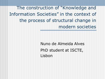 The construction of Knowledge and Information Societies in the context of the process of structural change in modern societies Nuno de Almeida Alves PhD.